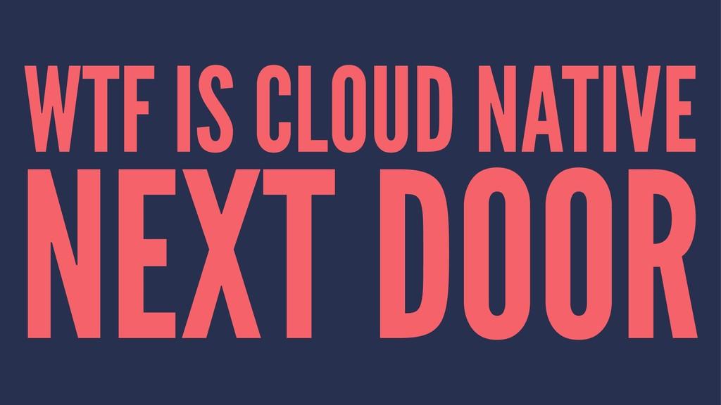 WTF IS CLOUD NATIVE NEXT DOOR