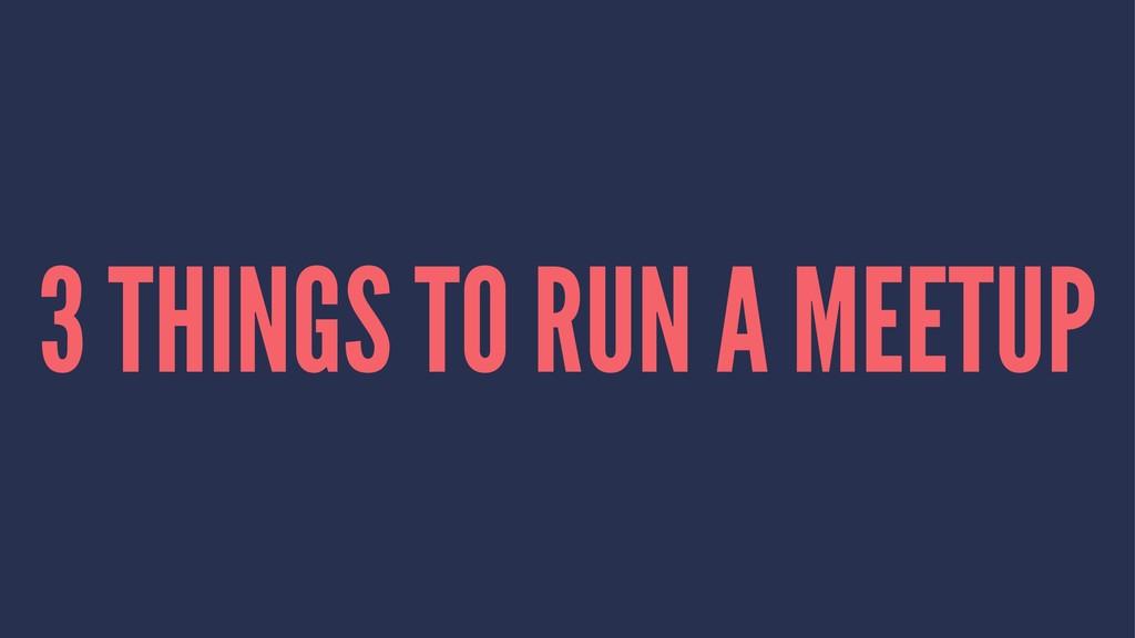 3 THINGS TO RUN A MEETUP
