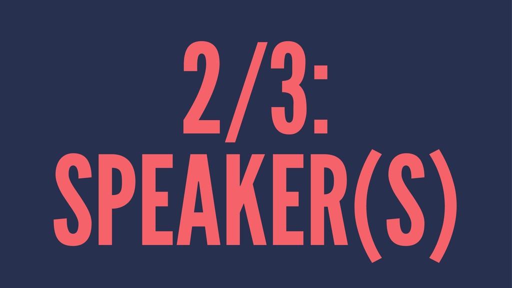 2/3: SPEAKER(S)