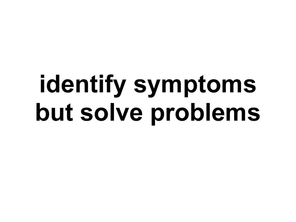 identify symptoms but solve problems