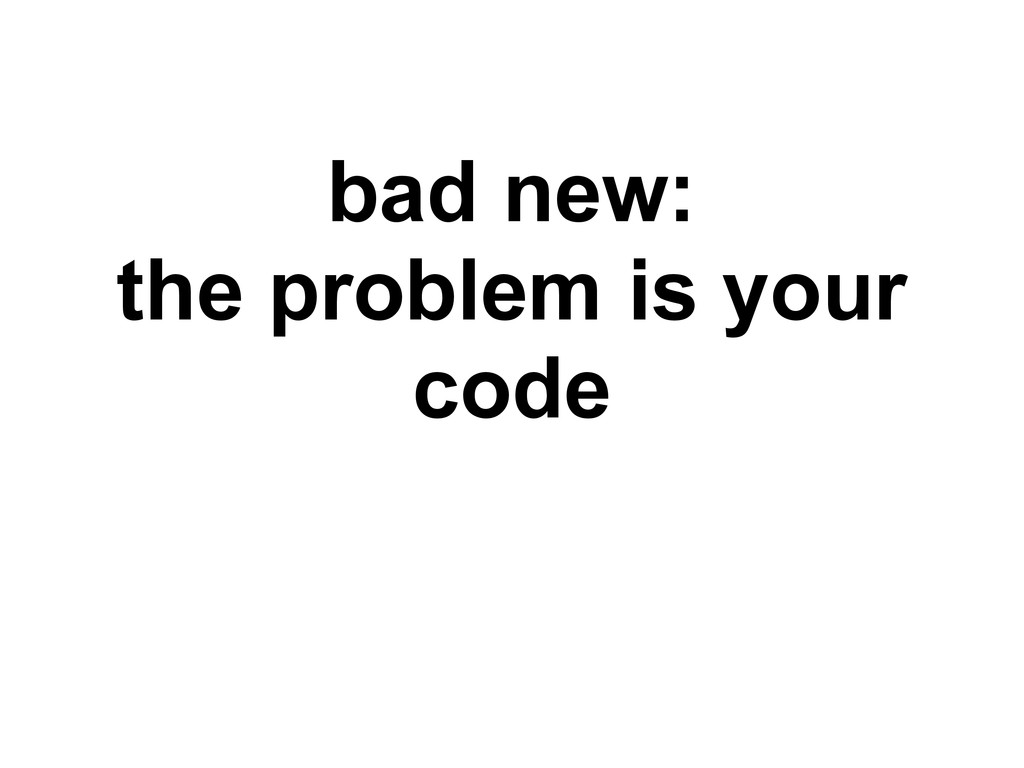 bad new: the problem is your code