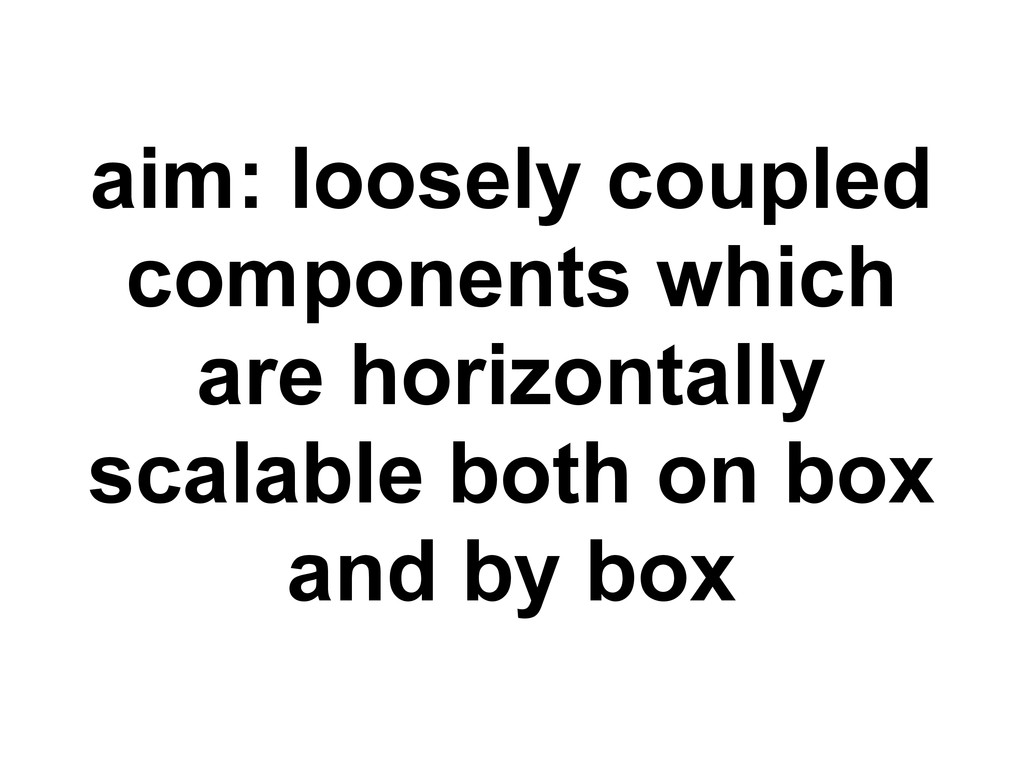 aim: loosely coupled components which are horiz...