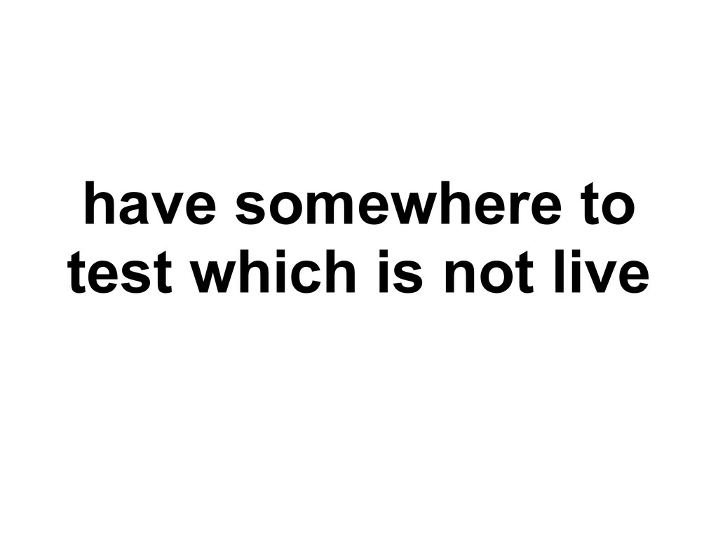 have somewhere to test which is not live