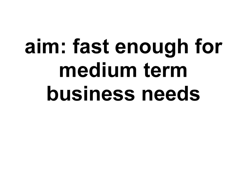 aim: fast enough for medium term business needs