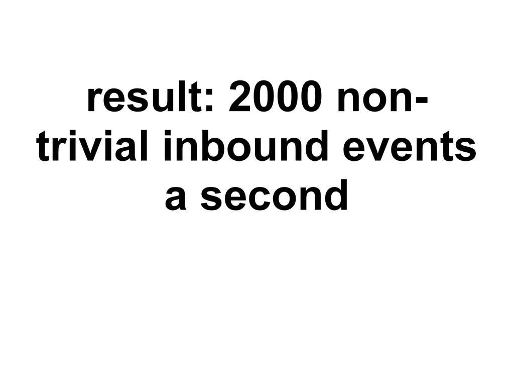 result: 2000 non- trivial inbound events a seco...