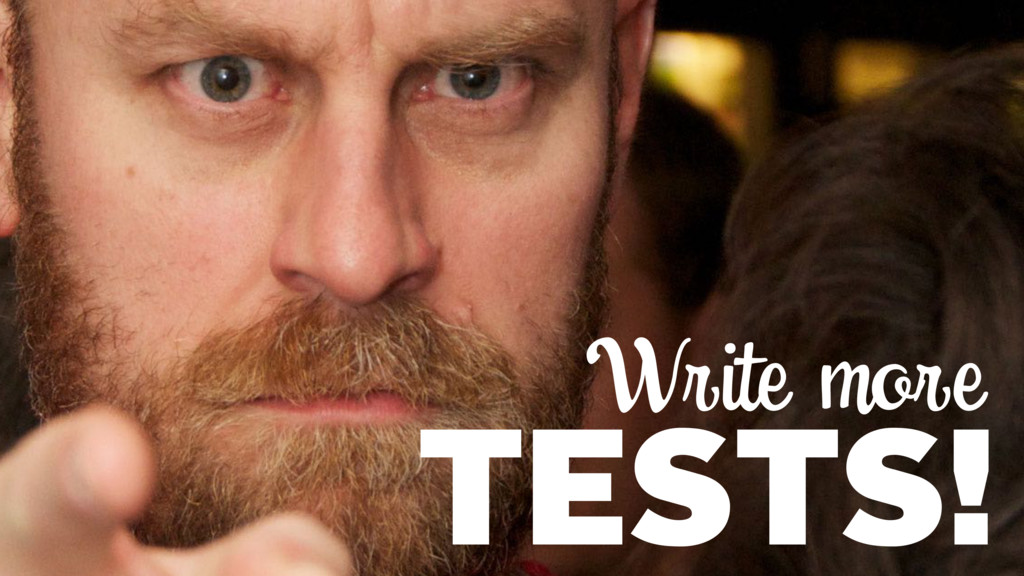 Write more TESTS!