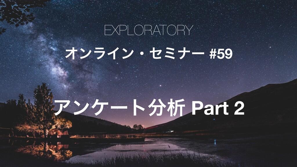 EXPLORATORY ΦϯϥΠϯɾηϛφʔ #59 Ξϯέʔτੳ Part 2