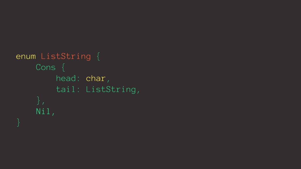 enum ListString { Cons { head: char, tail: List...