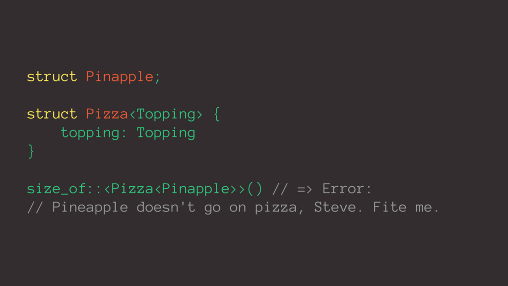 struct Pinapple; struct Pizza<Topping> { toppin...