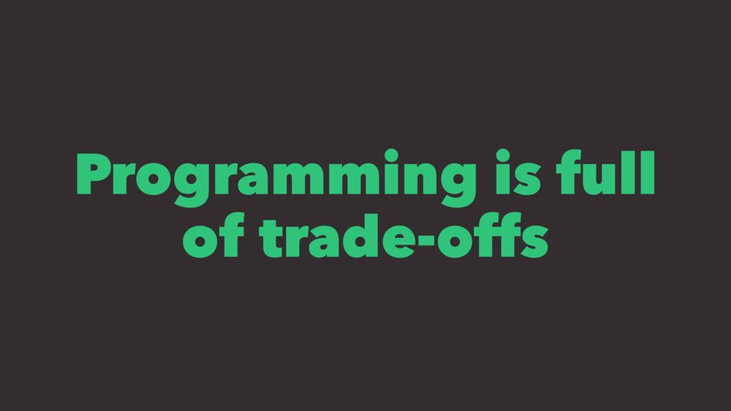 Programming is full of trade-offs