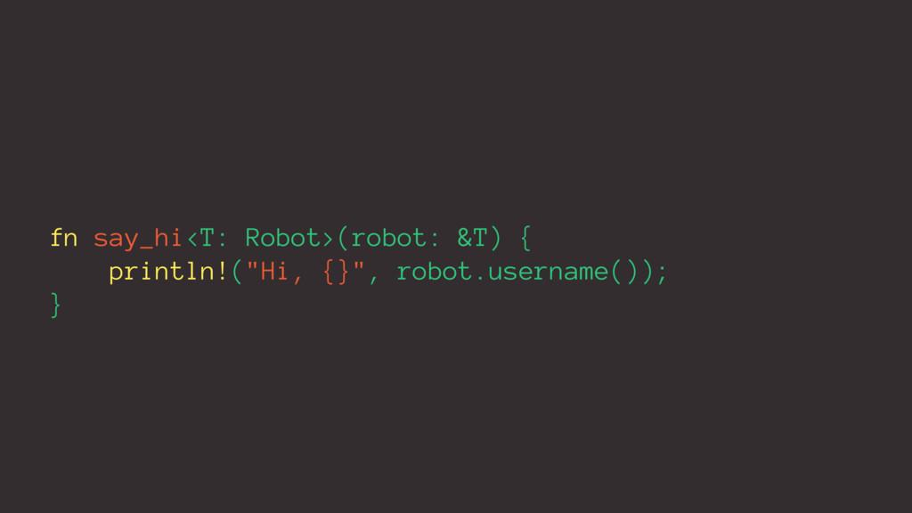 "fn say_hi<T: Robot>(robot: &T) { println!(""Hi, ..."