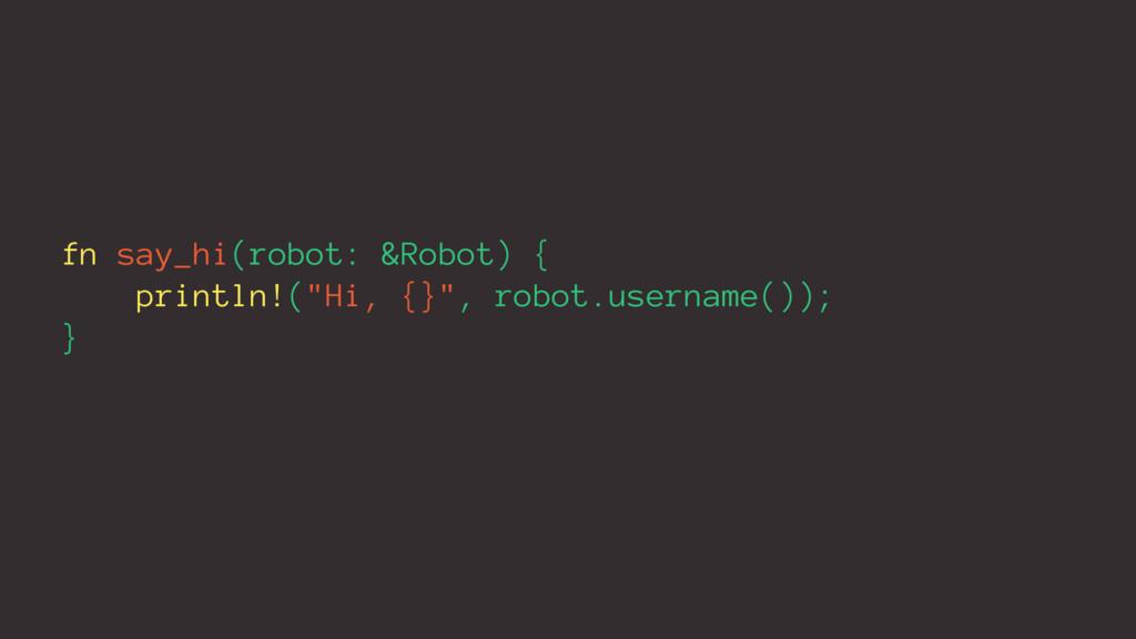 "fn say_hi(robot: &Robot) { println!(""Hi, {}"", r..."