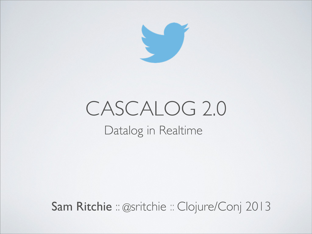 CASCALOG 2.0 Sam Ritchie :: @sritchie :: Clojur...