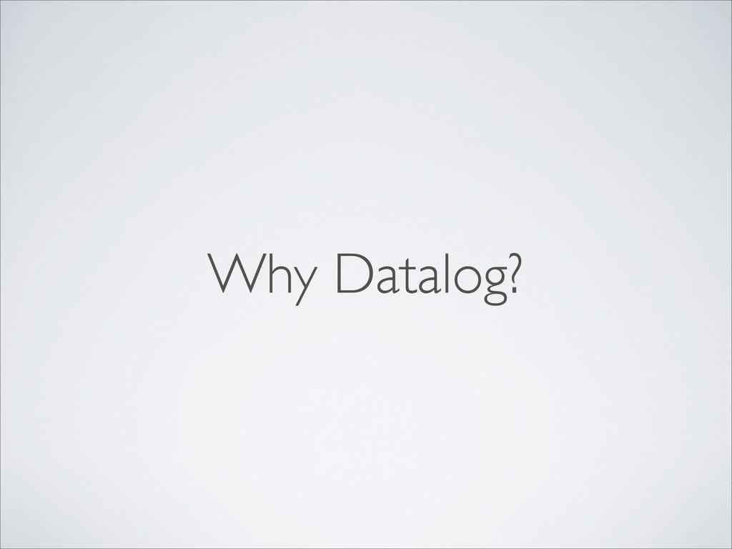 Why Datalog?