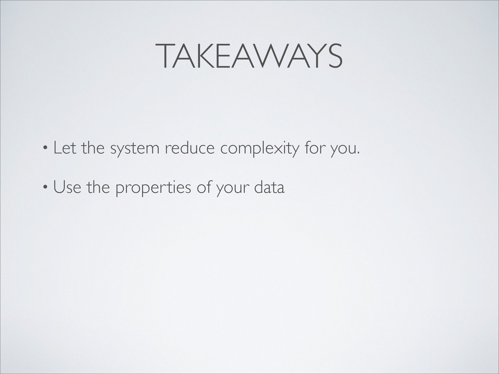 TAKEAWAYS • Let the system reduce complexity fo...