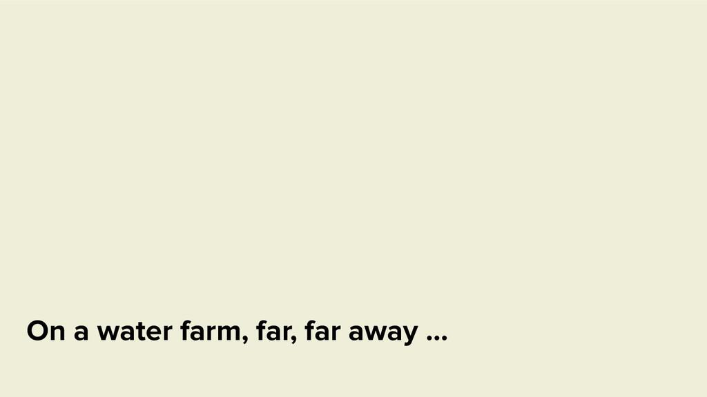 On a water farm, far, far away …