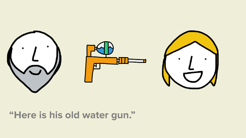 """""""Here is his old water gun."""""""