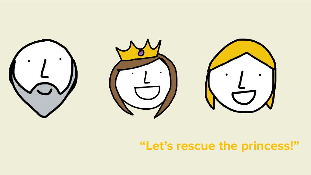 """Let's rescue the princess!"""