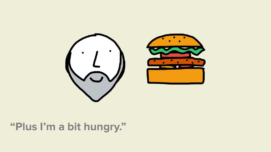 """""""Plus I'm a bit hungry."""""""