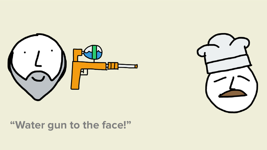 """""""Water gun to the face!"""""""