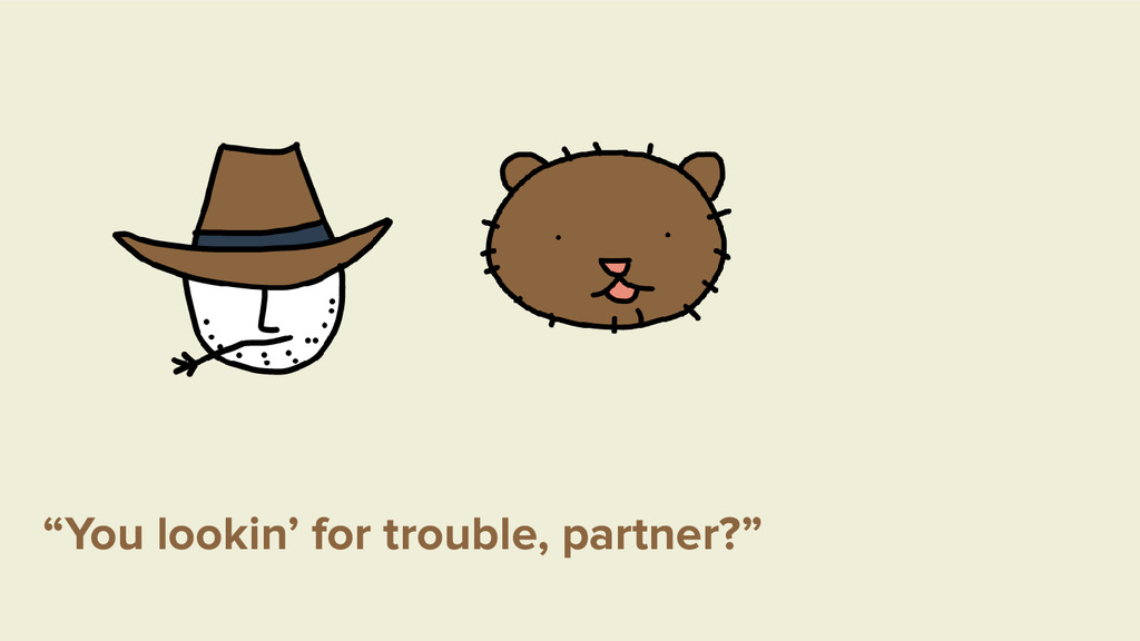"""""""You lookin' for trouble, partner?"""""""