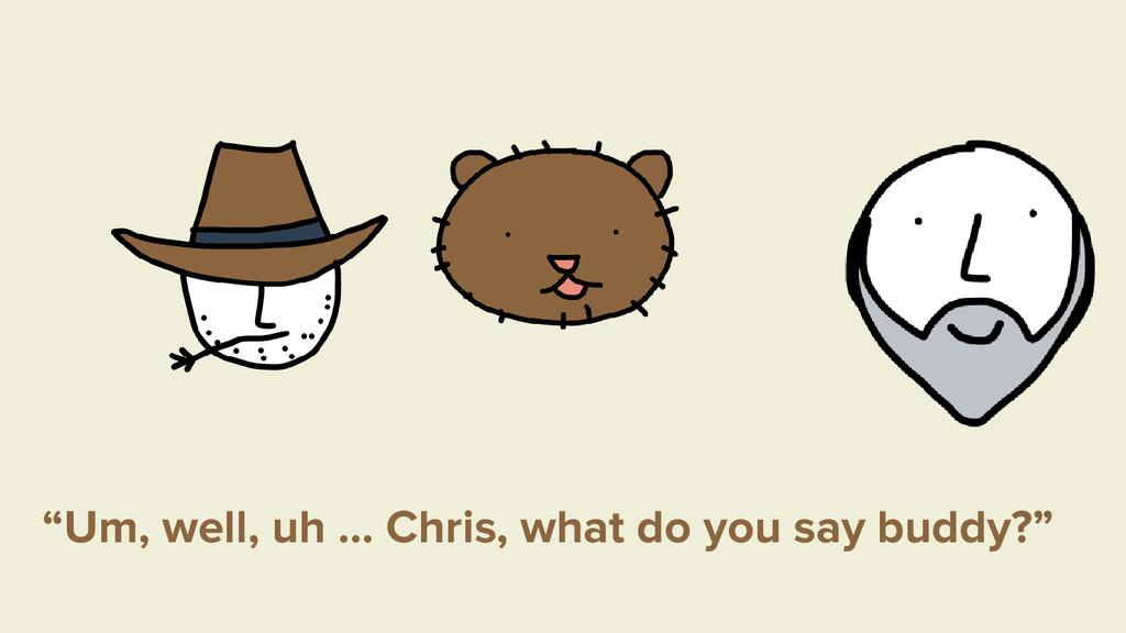 """Um, well, uh … Chris, what do you say buddy?"""