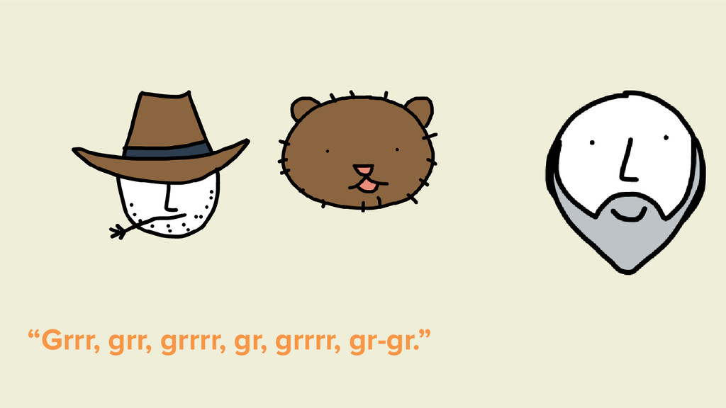 """""""Grrr, grr, grrrr, gr, grrrr, gr-gr."""""""