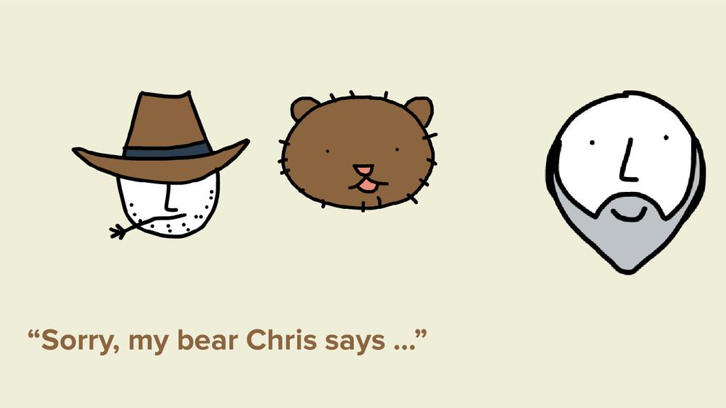 """""""Sorry, my bear Chris says …"""""""