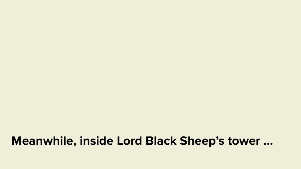 Meanwhile, inside Lord Black Sheep's tower …