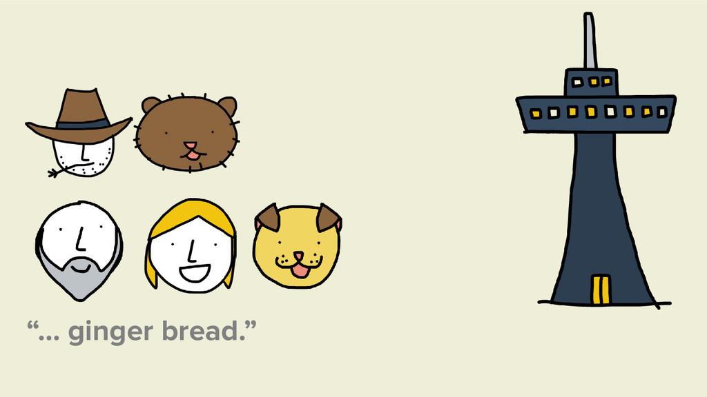 """""""… ginger bread."""""""