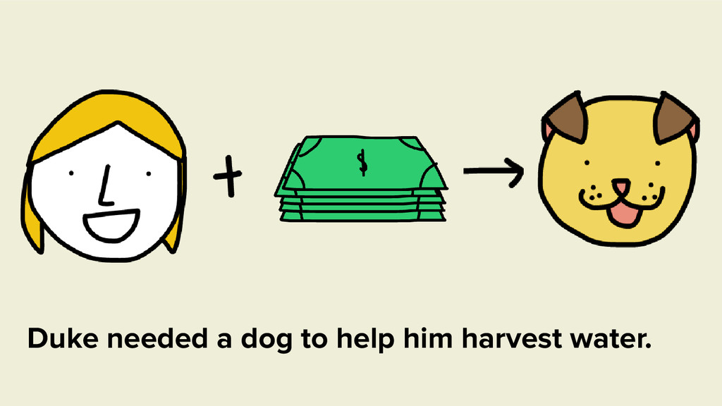 Duke needed a dog to help him harvest water.