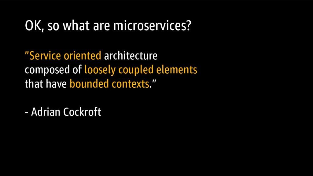 "OK, so what are microservices? ""Service oriente..."