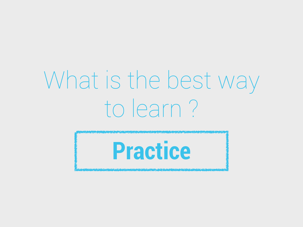 What is the best way to learn ? Practice