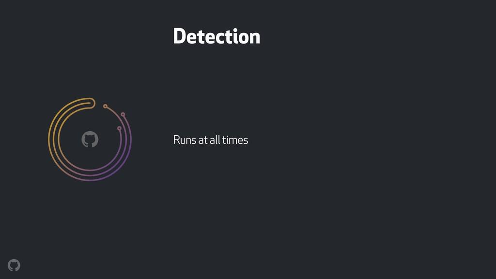 Detection Runs at all times !