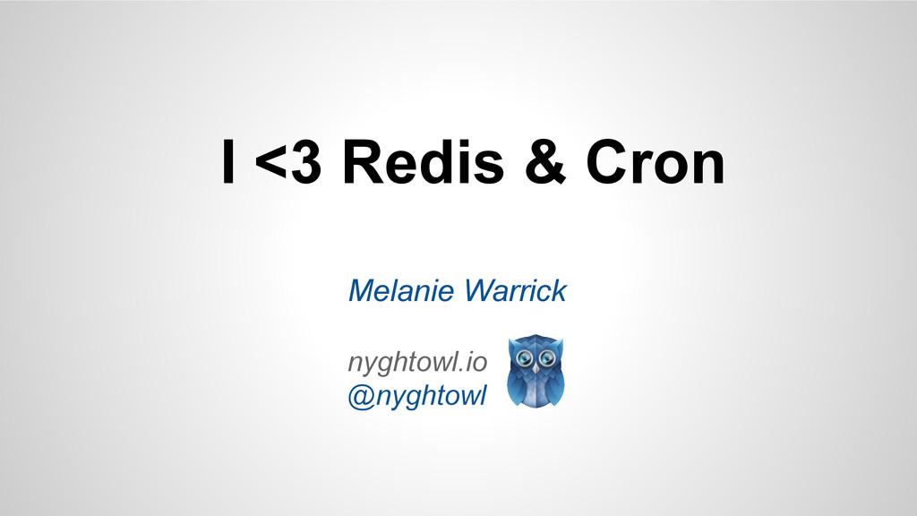 I <3 Redis & Cron Melanie Warrick nyghtowl.io @...