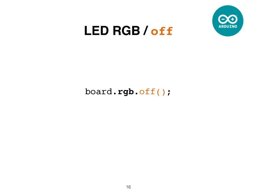 16 board.rgb.off(); LED RGB / off