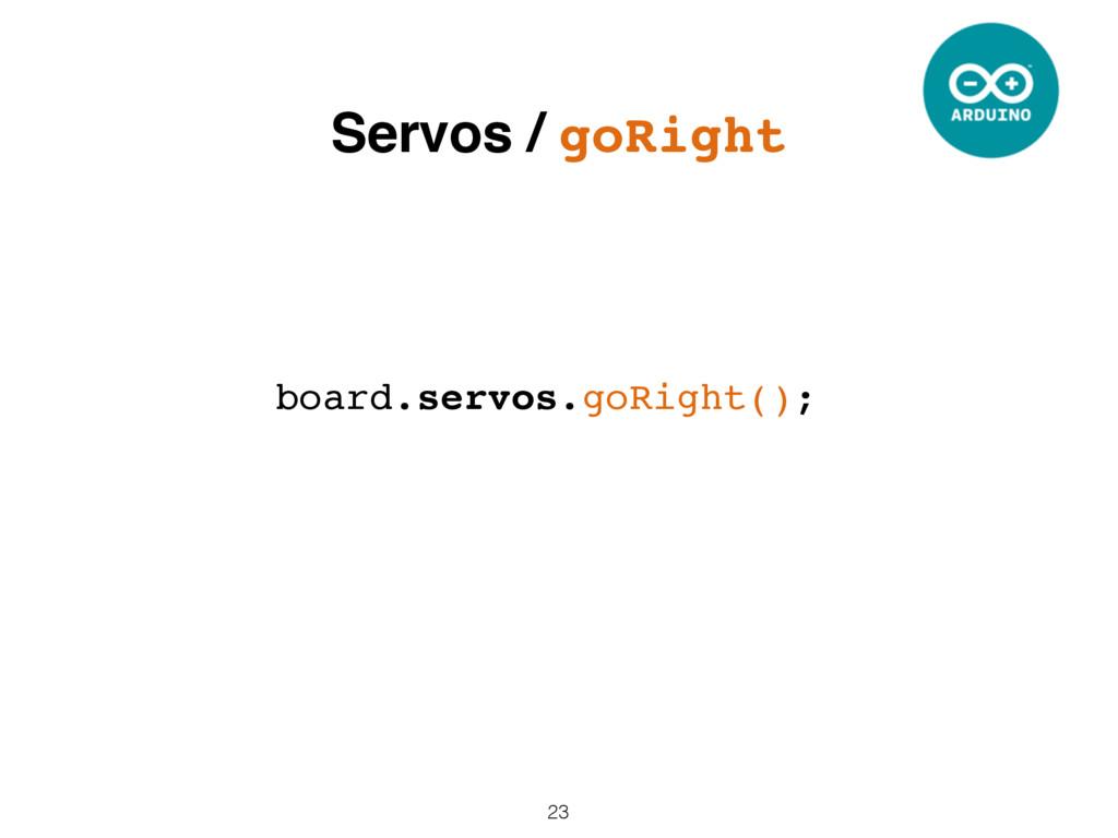 23 board.servos.goRight(); Servos / goRight