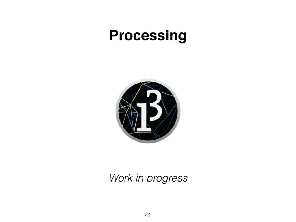 42 Processing Work in progress