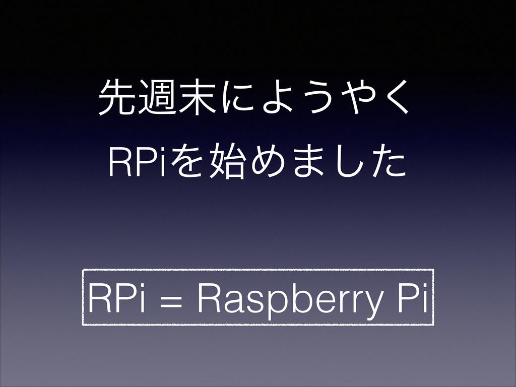 ઌिʹΑ͏͘ RPiΛΊ·ͨ͠ RPi = Raspberry Pi