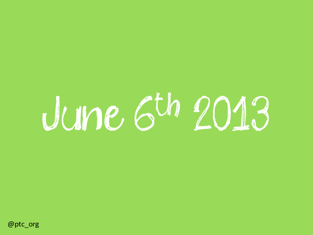 June 6th 2013 @ptc_org