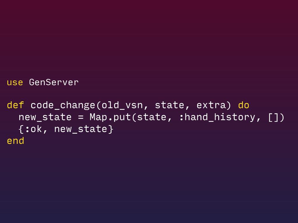 use GenServer def code_change(old_vsn, state, e...