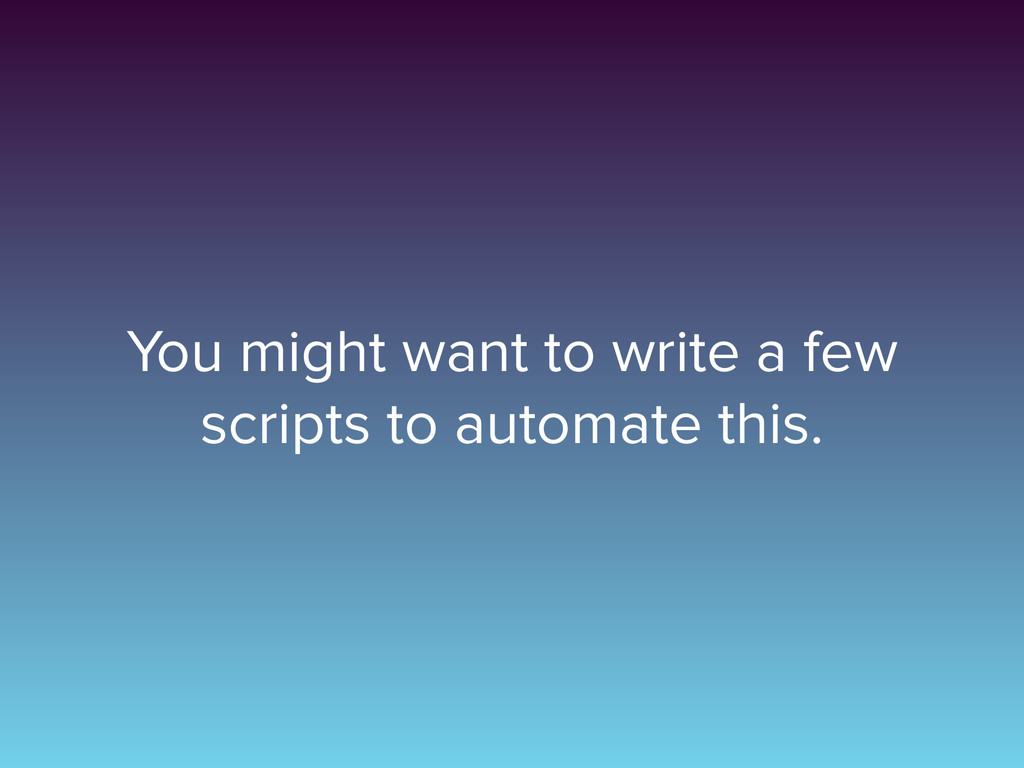You might want to write a few scripts to automa...