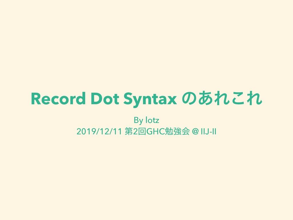 Record Dot Syntax ͷ͋Ε͜Ε By lotz 2019/12/11 ୈ2ճ...