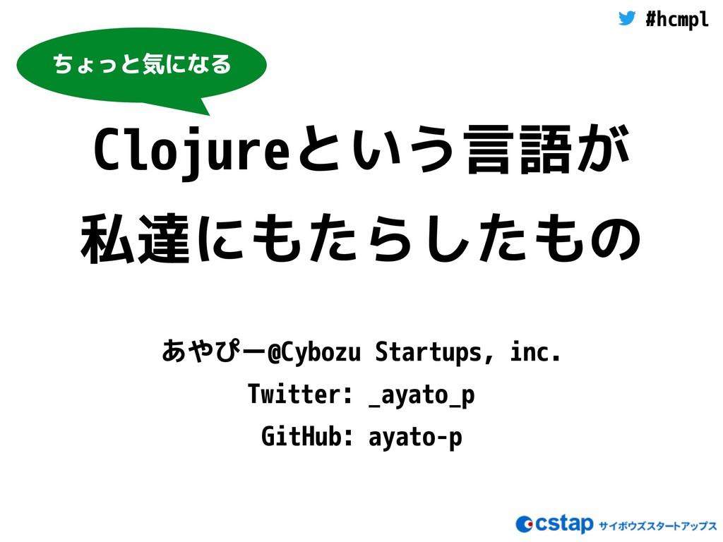 #hcmpl Clojureという言語が 私達にもたらしたもの あやぴー@Cybozu Sta...