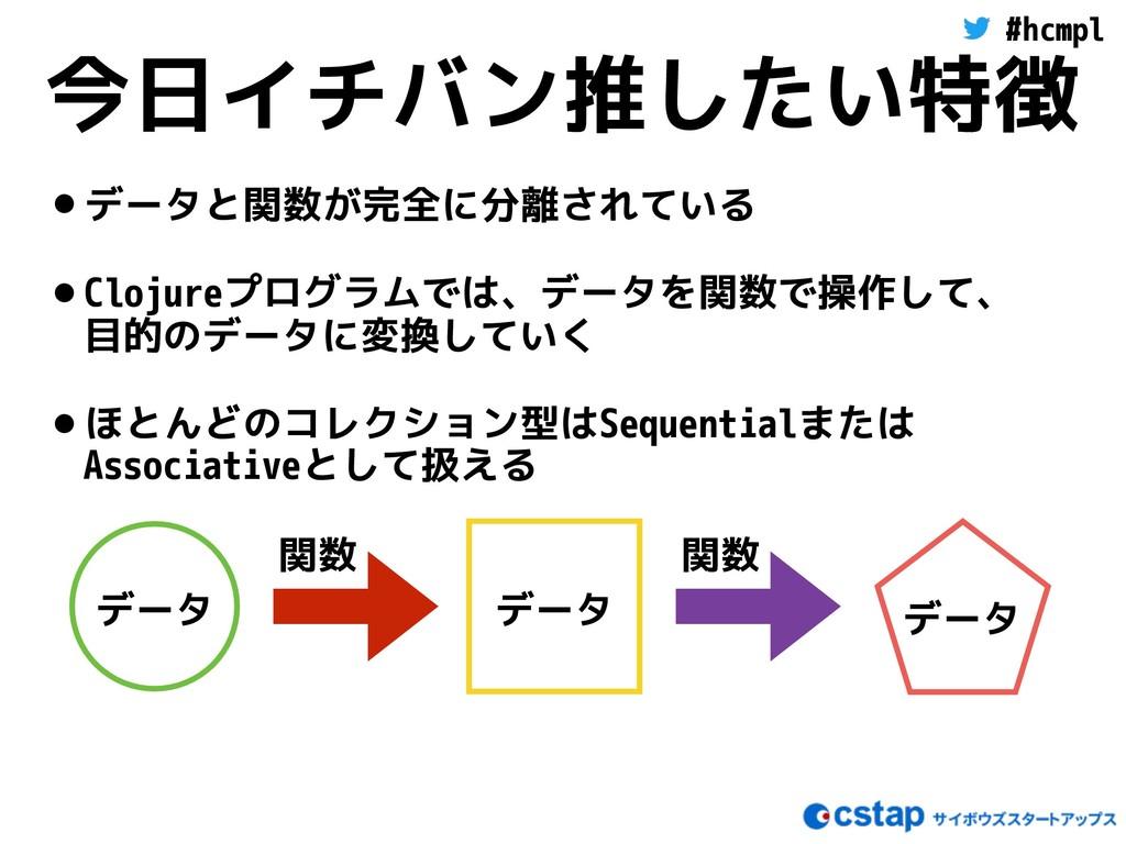 #hcmpl 今日イチバン推したい特徴 •データと関数が完全に分離されている •Clojure...