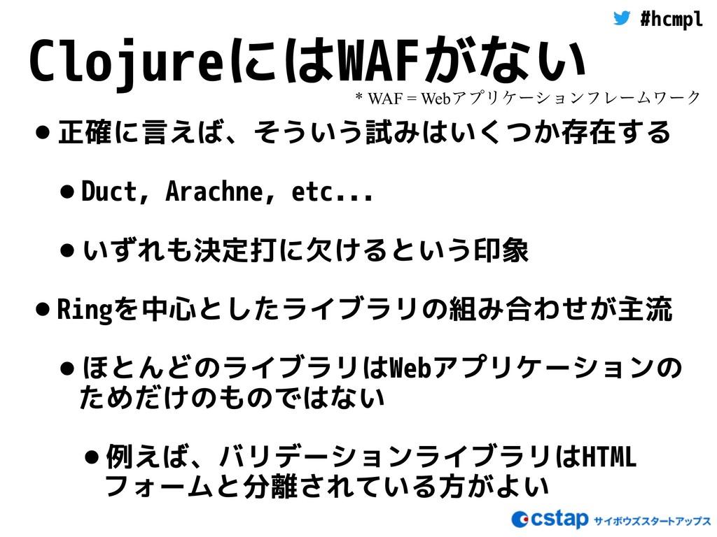 #hcmpl ClojureにはWAFがない •正確に言えば、そういう試みはいくつか存在する ...