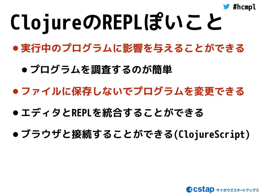 #hcmpl ClojureのREPLぽいこと •実行中のプログラムに影響を与えることができる...