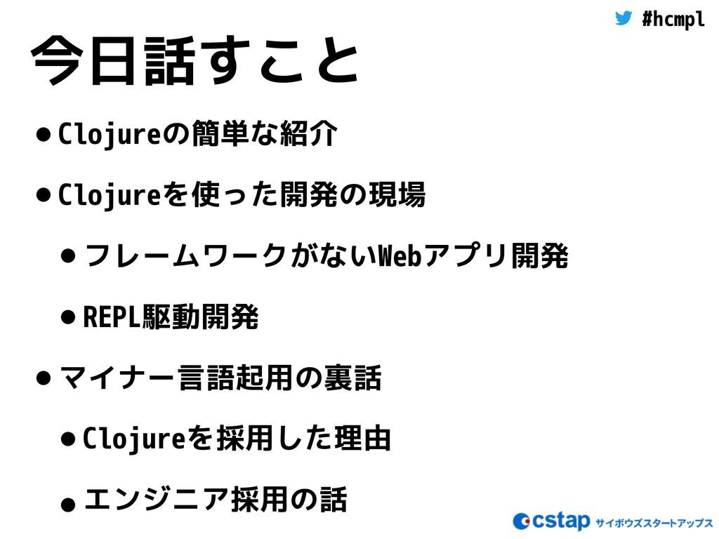 #hcmpl 今日話すこと •Clojureの簡単な紹介 •Clojureを使った開発の現場 ...