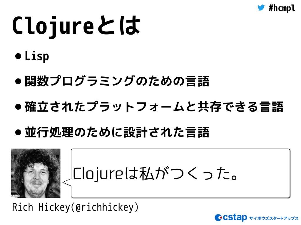 #hcmpl Clojureとは •Lisp •関数プログラミングのための言語 •確立されたプ...