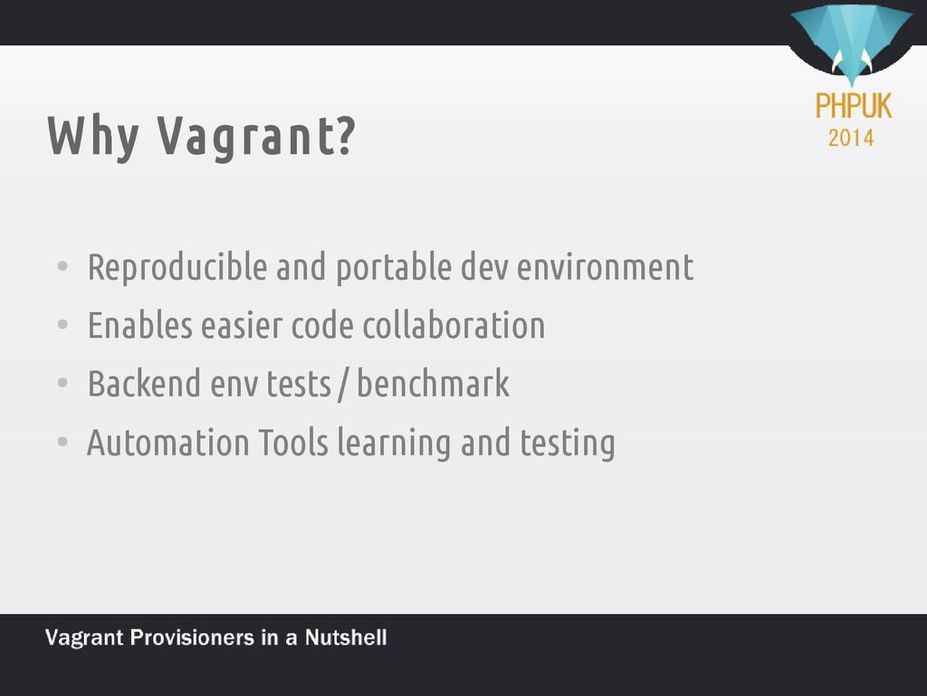Why Vagrant? ● Reproducible and portable dev en...